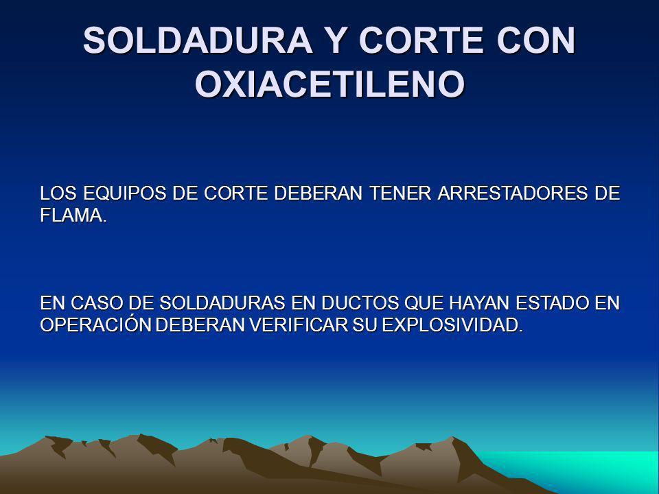 SOLDADURA Y CORTE CON OXIACETILENO LOS EQUIPOS DE CORTE DEBERAN TENER ARRESTADORES DE FLAMA. EN CASO DE SOLDADURAS EN DUCTOS QUE HAYAN ESTADO EN OPERA