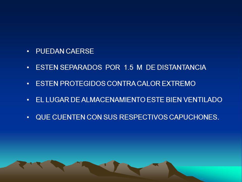 PUEDAN CAERSE ESTEN SEPARADOS POR 1.5 M DE DISTANTANCIA ESTEN PROTEGIDOS CONTRA CALOR EXTREMO EL LUGAR DE ALMACENAMIENTO ESTE BIEN VENTILADO QUE CUENT