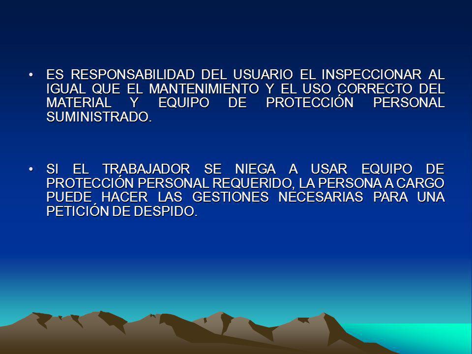 ES RESPONSABILIDAD DEL USUARIO EL INSPECCIONAR AL IGUAL QUE EL MANTENIMIENTO Y EL USO CORRECTO DEL MATERIAL Y EQUIPO DE PROTECCIÓN PERSONAL SUMINISTRA
