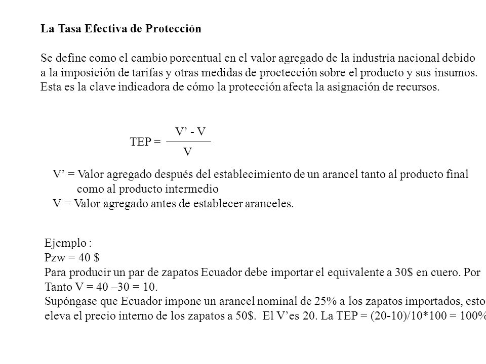 La Tasa Efectiva de Protección Se define como el cambio porcentual en el valor agregado de la industria nacional debido a la imposición de tarifas y o