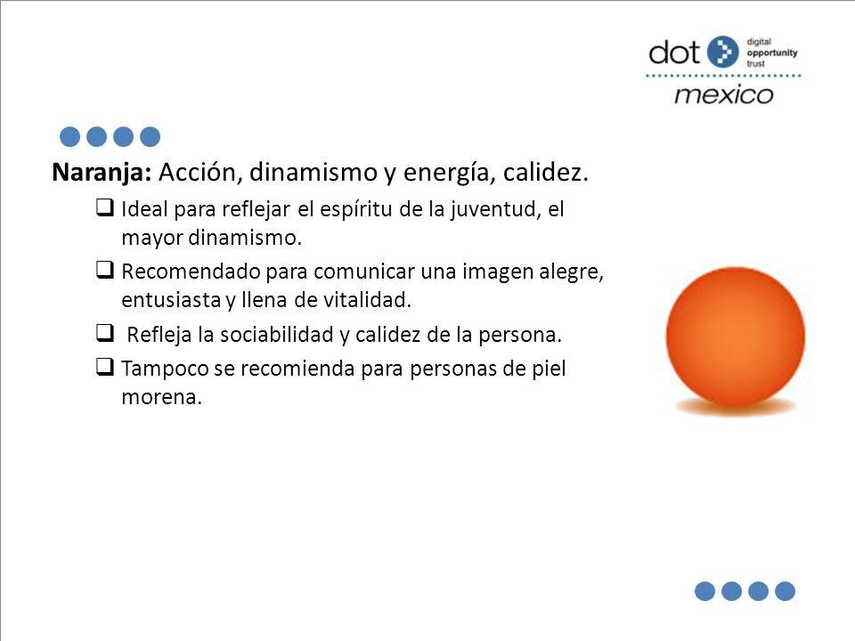 Naranja: Acción, dinamismo y energía, calidez. Ideal para reflejar el espíritu de la juventud, el mayor dinamismo. Recomendado para comunicar una imag