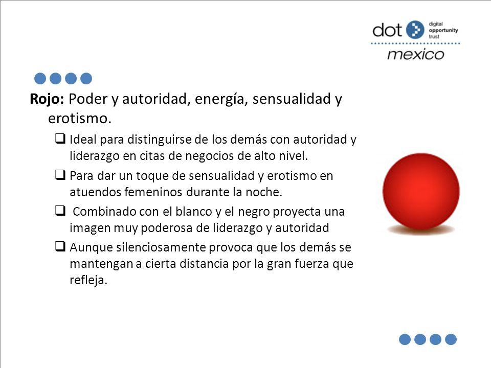 Rojo: Poder y autoridad, energía, sensualidad y erotismo. Ideal para distinguirse de los demás con autoridad y liderazgo en citas de negocios de alto