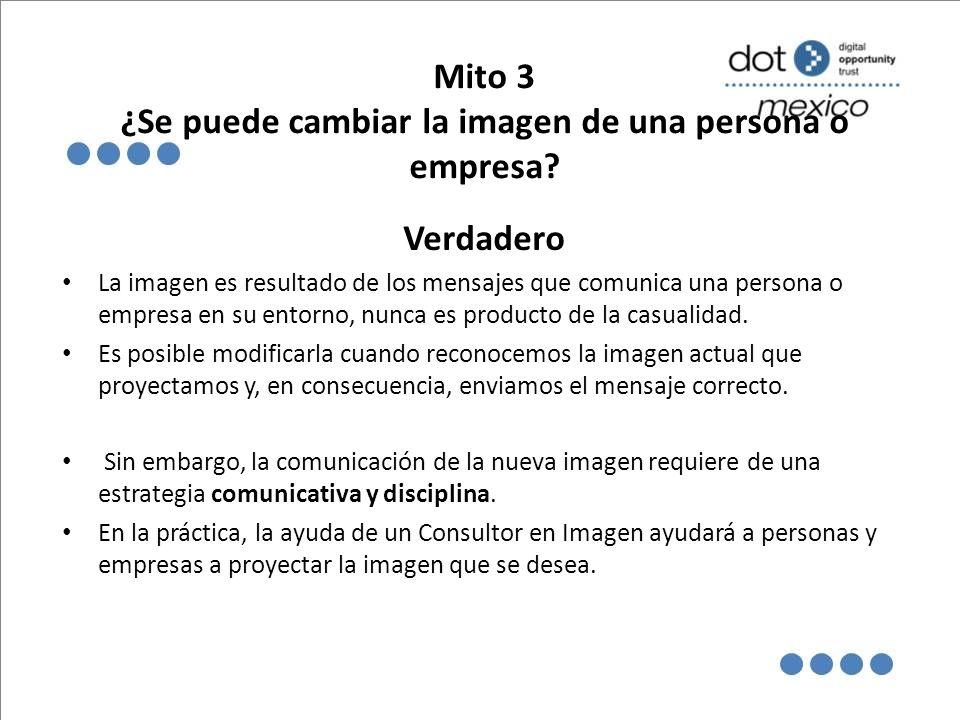 Mito 3 ¿Se puede cambiar la imagen de una persona o empresa? Verdadero La imagen es resultado de los mensajes que comunica una persona o empresa en su