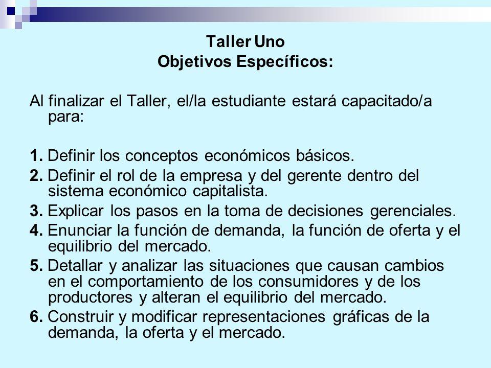 Taller Uno Objetivos Específicos: Al finalizar el Taller, el/la estudiante estará capacitado/a para: 1. Definir los conceptos económicos básicos. 2. D
