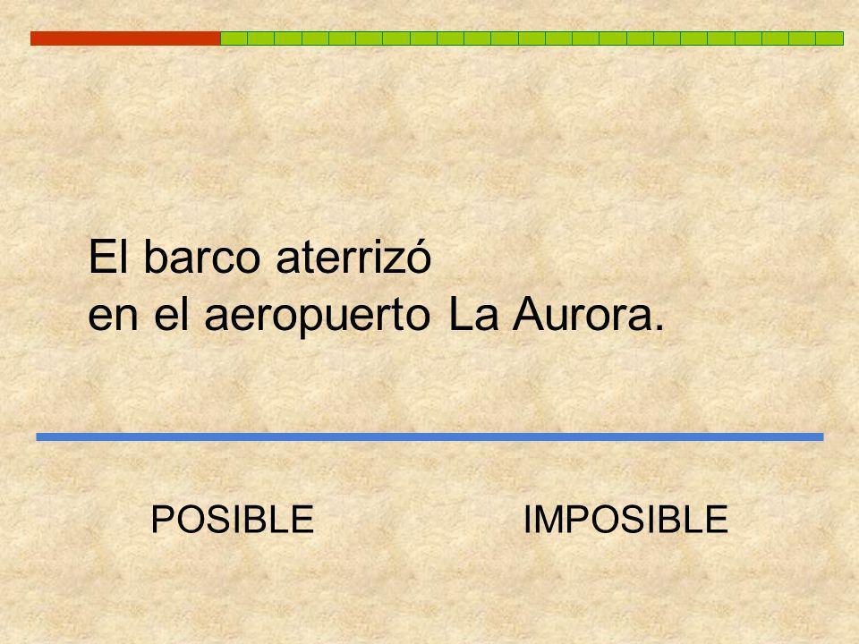 El barco aterrizó en el aeropuerto La Aurora. POSIBLEIMPOSIBLE