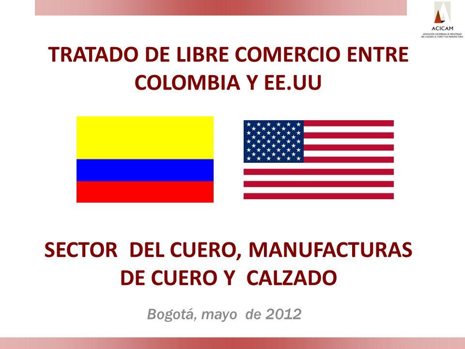 TRATADO DE LIBRE COMERCIO ENTRE COLOMBIA Y EE.UU SECTOR DEL CUERO, MANUFACTURAS DE CUERO Y CALZADO Bogotá, mayo de 2012