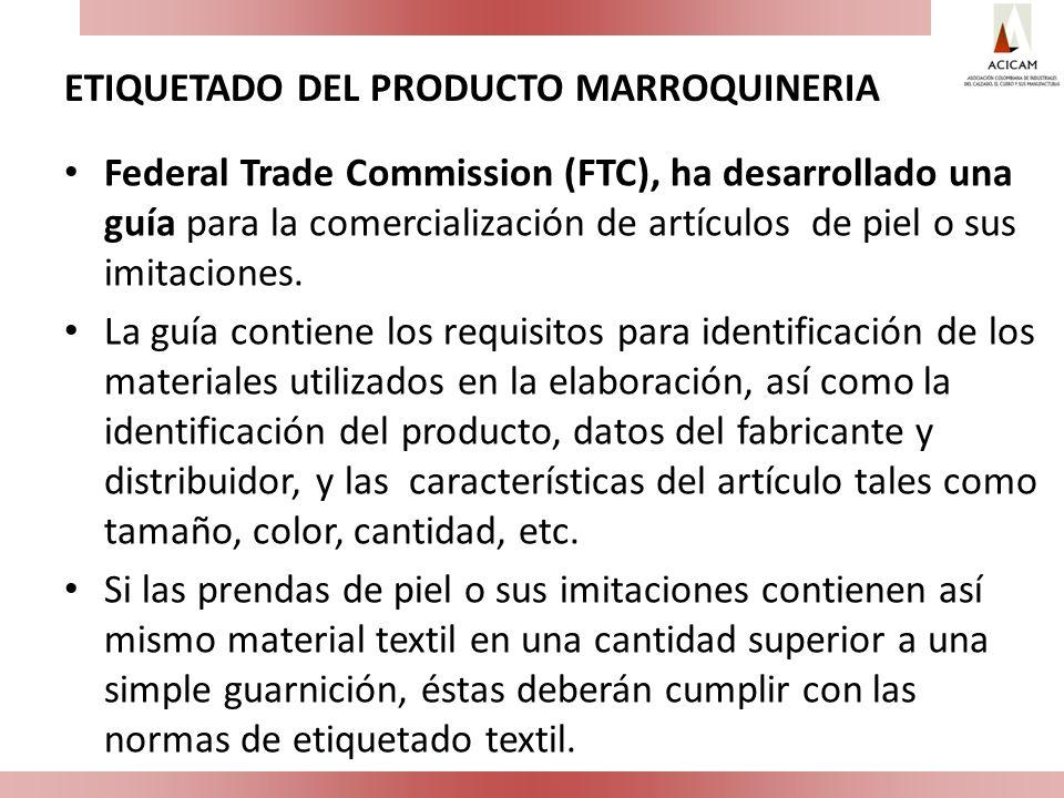 ETIQUETADO DEL PRODUCTO MARROQUINERIA Federal Trade Commission (FTC), ha desarrollado una guía para la comercialización de artículos de piel o sus imi