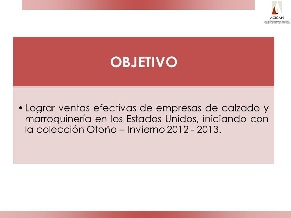 OBJETIVO Lograr ventas efectivas de empresas de calzado y marroquinería en los Estados Unidos, iniciando con la colección Otoño – Invierno 2012 - 2013