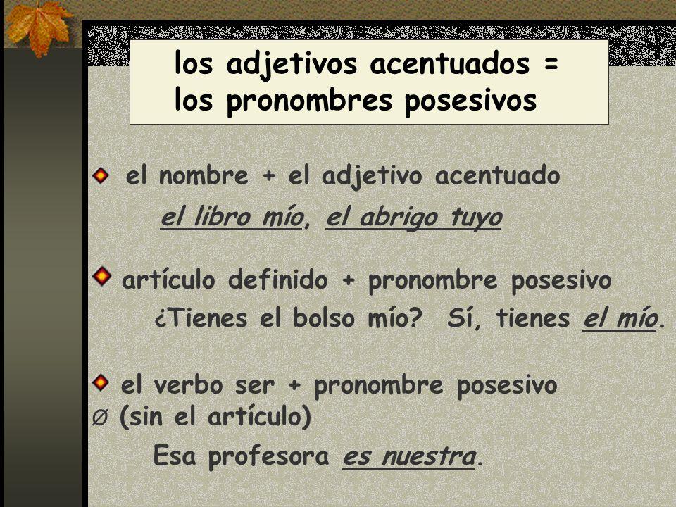 el nombre + el adjetivo acentuado los adjetivos acentuados = los pronombres posesivos artículo definido + pronombre posesivo Esa profesora es nuestra.