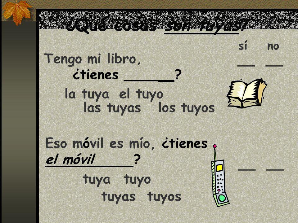 ¿Qué cosas son tuyas? Tengo mi libro, ¿tienes ______? sí no Eso móvil es mío, ¿tienes el móvil ? el tuyo las tuyas los tuyos tuyo tuyas tuyos la tuya