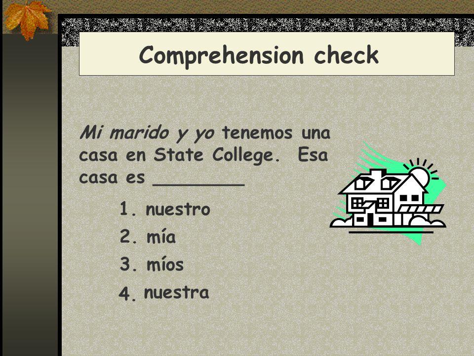 Comprehension check Mi marido y yo tenemos una casa en State College. Esa casa es ________ 1. nuestro 2. mía 3. míos nuestra 4.