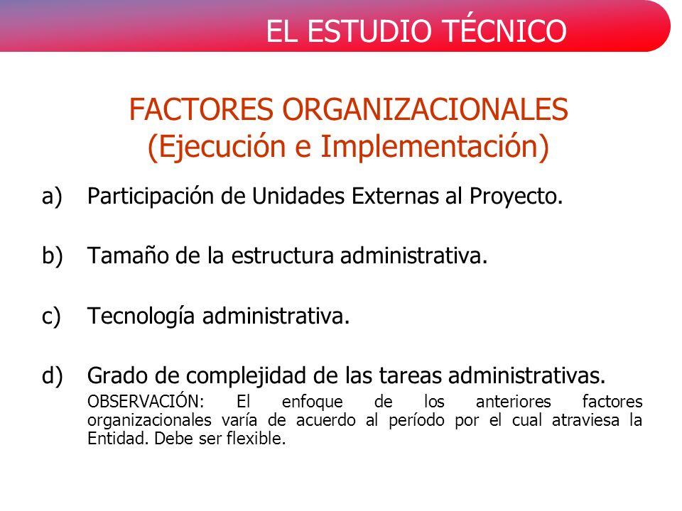EL ESTUDIO TÉCNICO FACTORES ORGANIZACIONALES (Ejecución e Implementación) a)Participación de Unidades Externas al Proyecto. b)Tamaño de la estructura