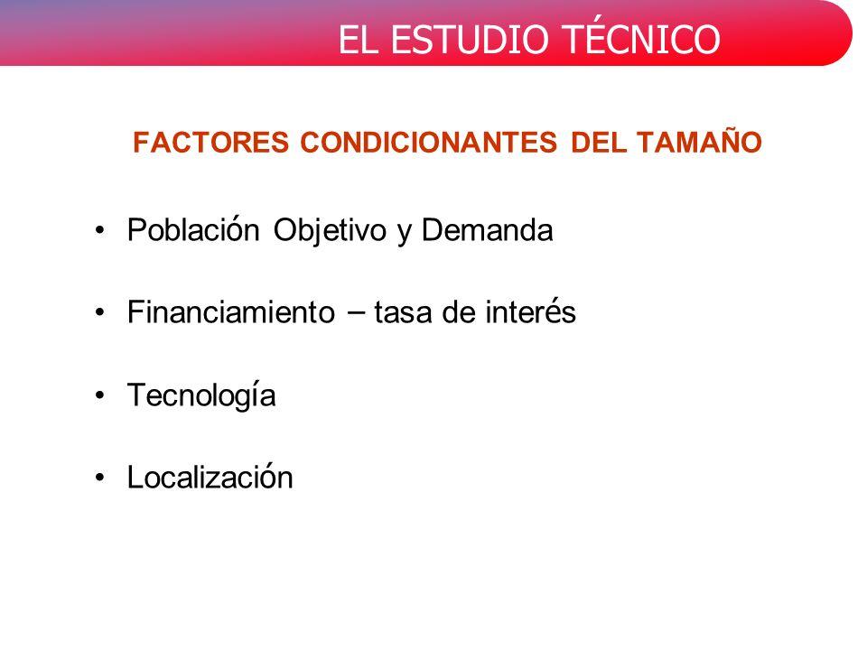 EL ESTUDIO TÉCNICO FACTORES CONDICIONANTES DEL TAMAÑO Poblaci ó n Objetivo y Demanda Financiamiento – tasa de inter é s Tecnolog í a Localizaci ó n