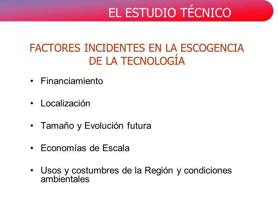 EL ESTUDIO TÉCNICO FACTORES INCIDENTES EN LA ESCOGENCIA DE LA TECNOLOGÍA Financiamiento Localización Tamaño y Evolución futura Economías de Escala Uso