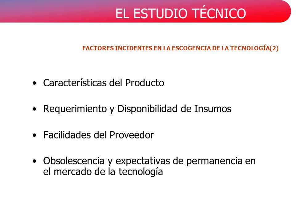 EL ESTUDIO TÉCNICO Características del Producto Requerimiento y Disponibilidad de Insumos Facilidades del Proveedor Obsolescencia y expectativas de permanencia en el mercado de la tecnología FACTORES INCIDENTES EN LA ESCOGENCIA DE LA TECNOLOGÍA(2)