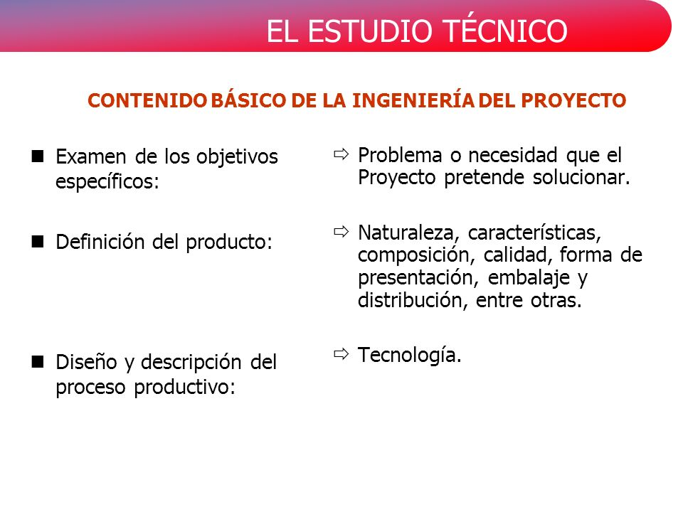 EL ESTUDIO TÉCNICO CONTENIDO BÁSICO DE LA INGENIERÍA DEL PROYECTO nExamen de los objetivos específicos: nDefinición del producto: nDiseño y descripción del proceso productivo: Problema o necesidad que el Proyecto pretende solucionar.