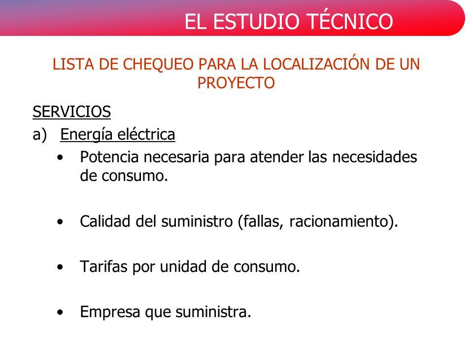 EL ESTUDIO TÉCNICO LISTA DE CHEQUEO PARA LA LOCALIZACIÓN DE UN PROYECTO SERVICIOS a)Energía eléctrica Potencia necesaria para atender las necesidades de consumo.