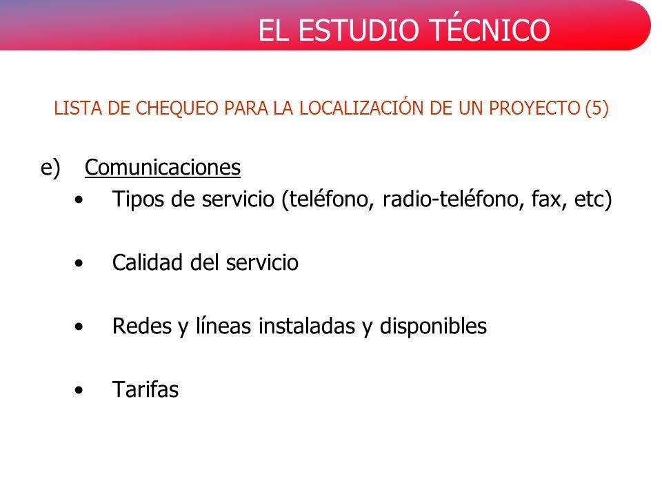EL ESTUDIO TÉCNICO e)Comunicaciones Tipos de servicio (teléfono, radio-teléfono, fax, etc) Calidad del servicio Redes y líneas instaladas y disponibles Tarifas LISTA DE CHEQUEO PARA LA LOCALIZACIÓN DE UN PROYECTO (5)