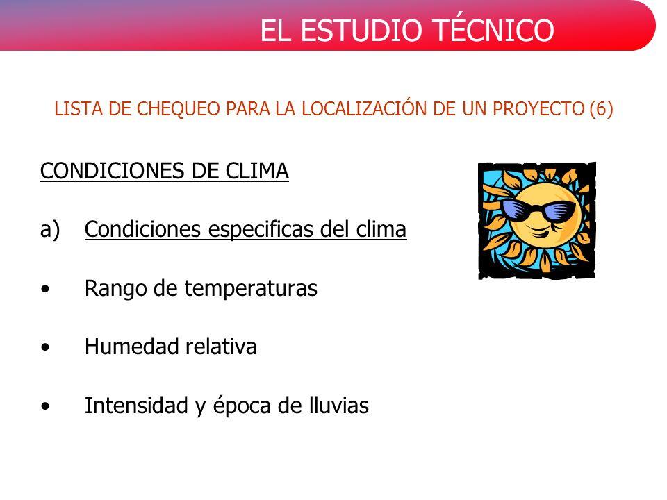 EL ESTUDIO TÉCNICO CONDICIONES DE CLIMA a)Condiciones especificas del clima Rango de temperaturas Humedad relativa Intensidad y época de lluvias LISTA DE CHEQUEO PARA LA LOCALIZACIÓN DE UN PROYECTO (6)