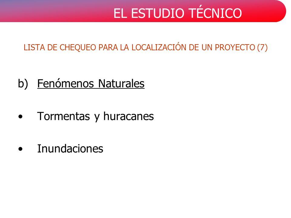 EL ESTUDIO TÉCNICO b)Fenómenos Naturales Tormentas y huracanes Inundaciones LISTA DE CHEQUEO PARA LA LOCALIZACIÓN DE UN PROYECTO (7)