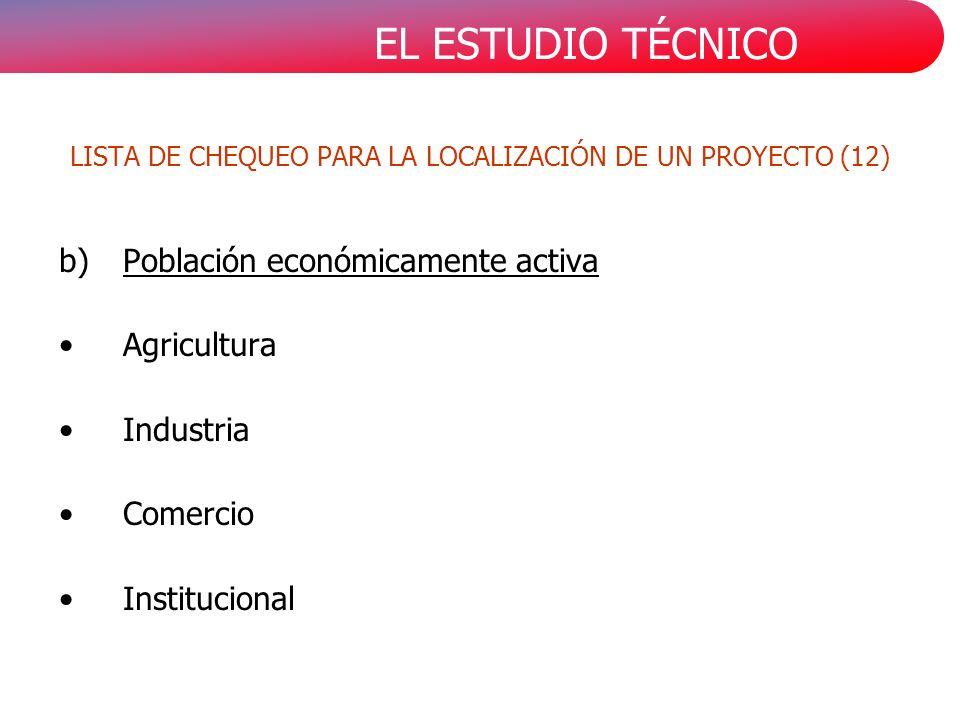 EL ESTUDIO TÉCNICO b)Población económicamente activa Agricultura Industria Comercio Institucional LISTA DE CHEQUEO PARA LA LOCALIZACIÓN DE UN PROYECTO (12)