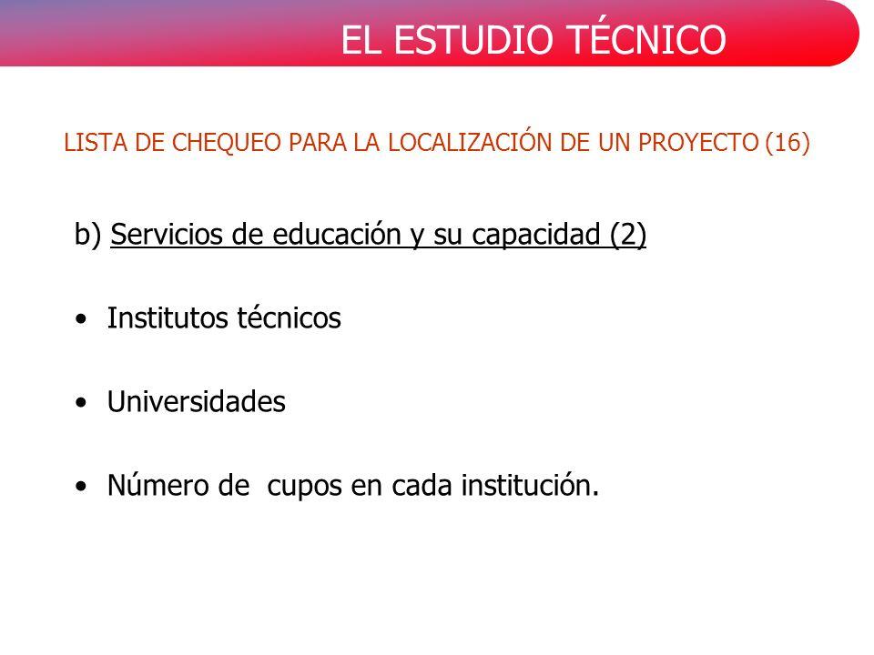 EL ESTUDIO TÉCNICO b) Servicios de educación y su capacidad (2) Institutos técnicos Universidades Número de cupos en cada institución.