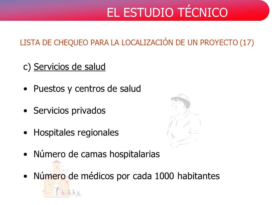 EL ESTUDIO TÉCNICO c) Servicios de salud Puestos y centros de salud Servicios privados Hospitales regionales Número de camas hospitalarias Número de médicos por cada 1000 habitantes LISTA DE CHEQUEO PARA LA LOCALIZACIÓN DE UN PROYECTO (17)