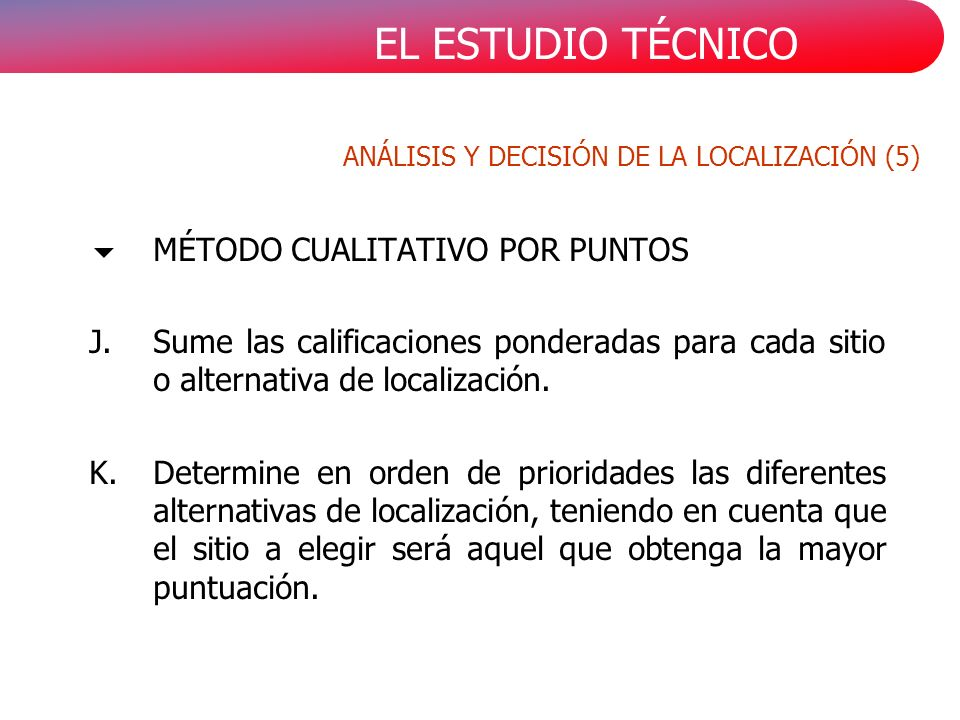 EL ESTUDIO TÉCNICO MÉTODO CUALITATIVO POR PUNTOS J.Sume las calificaciones ponderadas para cada sitio o alternativa de localización.