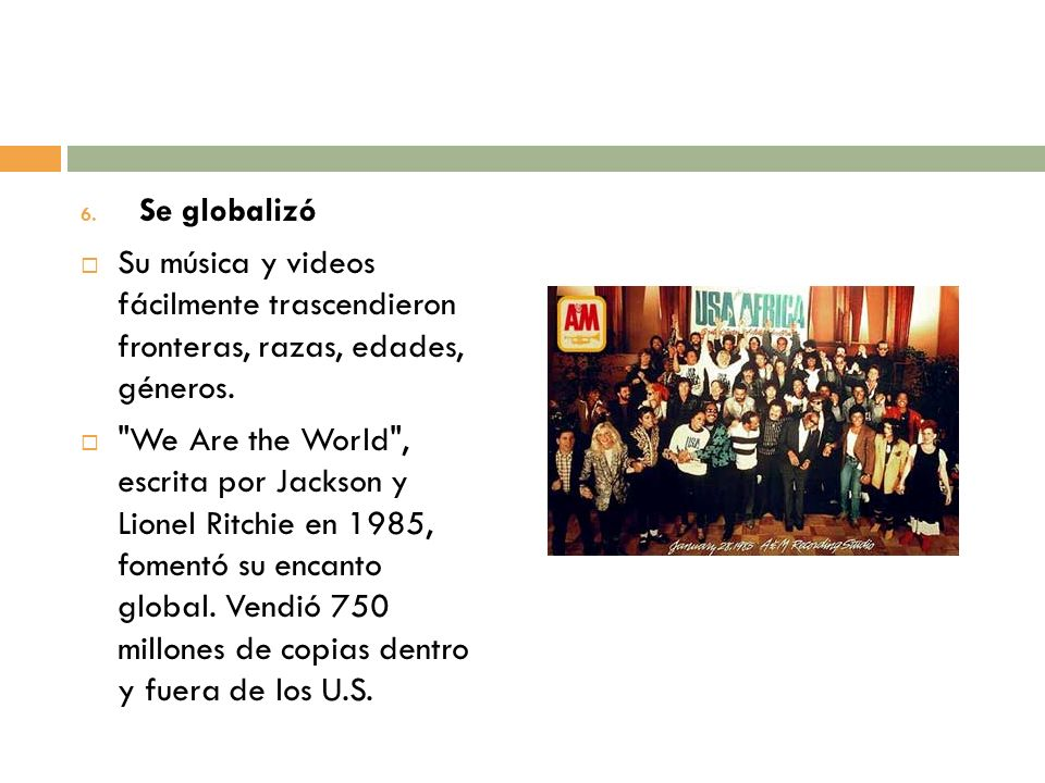 6. Se globalizó Su música y videos fácilmente trascendieron fronteras, razas, edades, géneros.