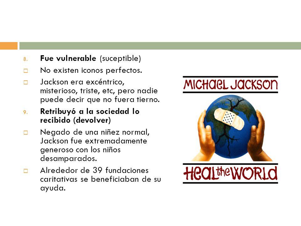 8. Fue vulnerable (suceptible) No existen iconos perfectos. Jackson era excéntrico, misterioso, triste, etc, pero nadie puede decir que no fuera tiern