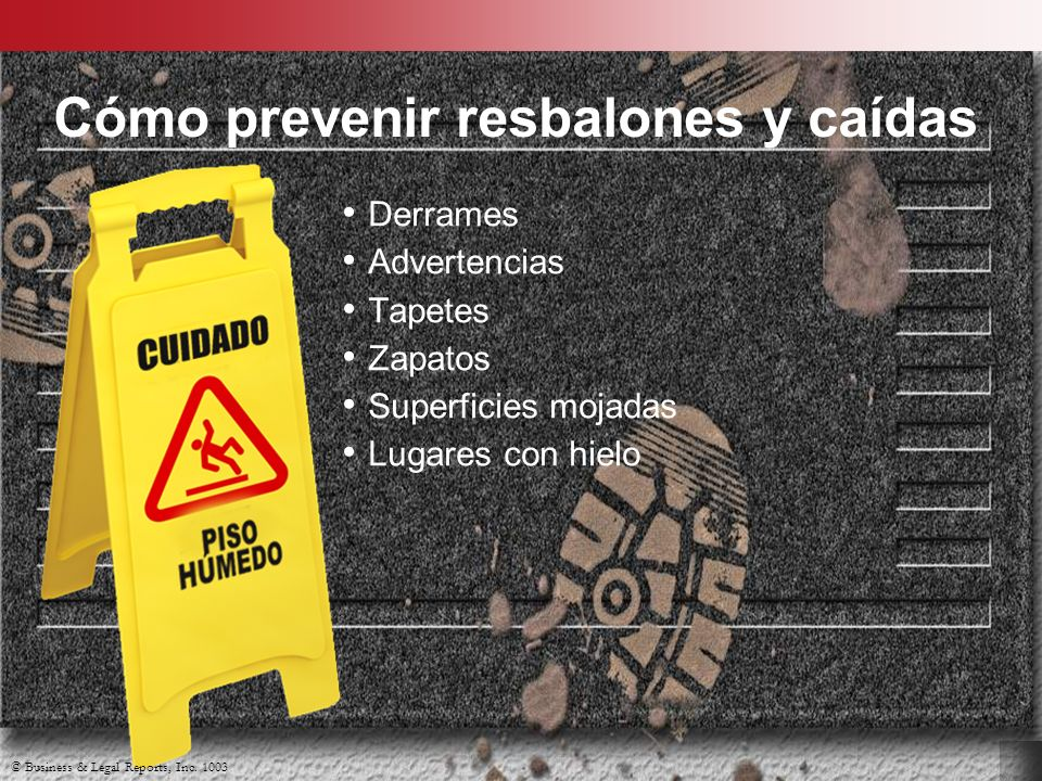 © Business & Legal Reports, Inc. 1003 Cómo prevenir resbalones y caídas Derrames Advertencias Tapetes Zapatos Superficies mojadas Lugares con hielo ©