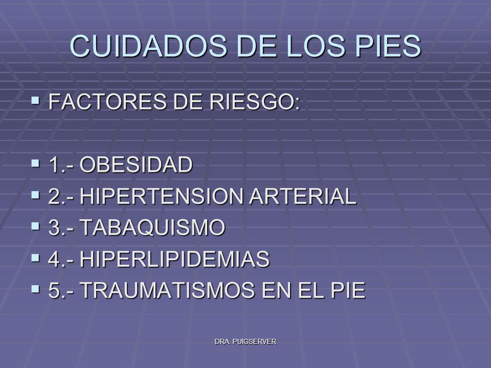 DRA. PUIGSERVER CUIDADOS DE LOS PIES FACTORES DE RIESGO: FACTORES DE RIESGO: 1.- OBESIDAD 1.- OBESIDAD 2.- HIPERTENSION ARTERIAL 2.- HIPERTENSION ARTE