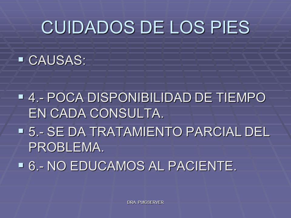 DRA. PUIGSERVER CUIDADOS DE LOS PIES CAUSAS: CAUSAS: 4.- POCA DISPONIBILIDAD DE TIEMPO EN CADA CONSULTA. 4.- POCA DISPONIBILIDAD DE TIEMPO EN CADA CON