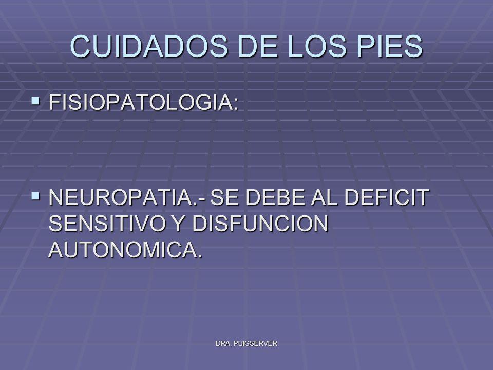 DRA. PUIGSERVER CUIDADOS DE LOS PIES FISIOPATOLOGIA: FISIOPATOLOGIA: NEUROPATIA.- SE DEBE AL DEFICIT SENSITIVO Y DISFUNCION AUTONOMICA. NEUROPATIA.- S