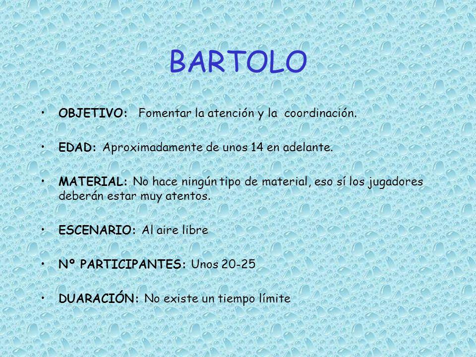 BARTOLO OBJETIVO: Fomentar la atención y la coordinación. EDAD: Aproximadamente de unos 14 en adelante. MATERIAL: No hace ningún tipo de material, eso