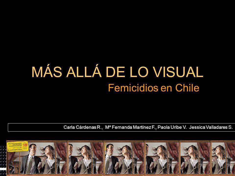 MÁS ALLÁ DE LO VISUAL Femicidios en Chile Carla Cárdenas R., Mª Fernanda Martínez F., Paola Uribe V.,Jessica Valladares S.