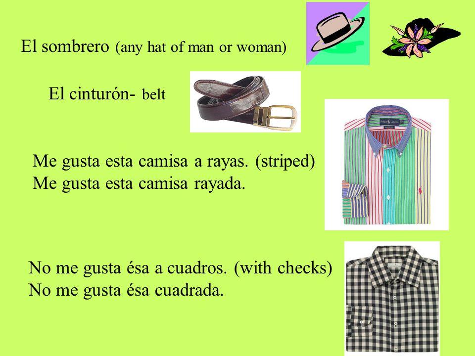 El sombrero (any hat of man or woman) El cinturón- belt Me gusta esta camisa a rayas. (striped) Me gusta esta camisa rayada. No me gusta ésa a cuadros