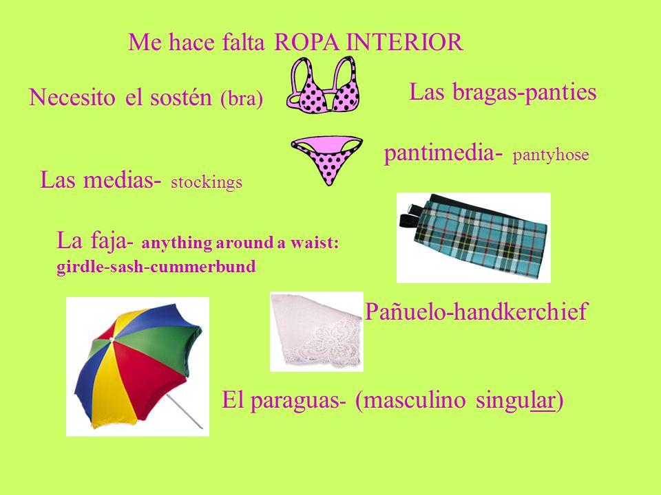 Me hace falta ROPA INTERIOR Necesito el sostén (bra) Las bragas-panties Las medias- stockings pantimedia- pantyhose La faja - anything around a waist: