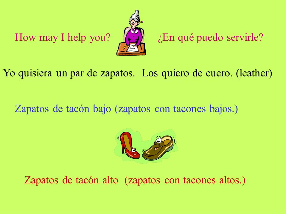 How may I help you?¿En qué puedo servirle? Yo quisiera un par de zapatos. Los quiero de cuero. (leather) Zapatos de tacón bajo (zapatos con tacones ba