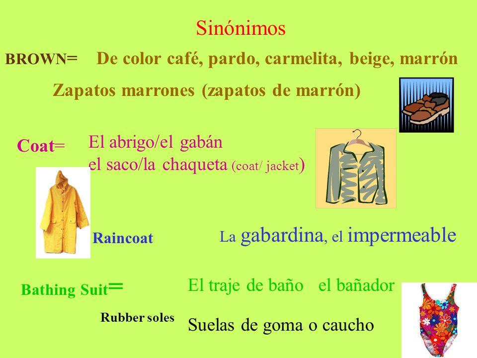 Sinónimos BROWN =De color café, pardo, carmelita, beige, marrón Zapatos marrones (zapatos de marrón) Coat= El abrigo/el gabán el saco/la chaqueta (coa