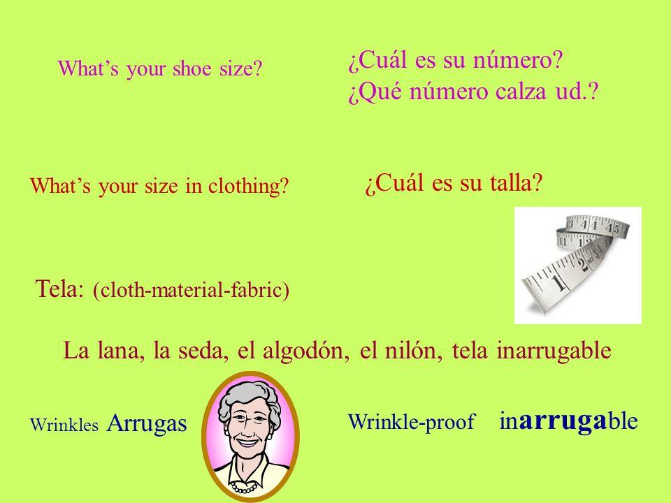 Whats your shoe size? ¿Cuál es su número? ¿Qué número calza ud.? Whats your size in clothing? ¿Cuál es su talla? Tela: (cloth-material-fabric) La lana