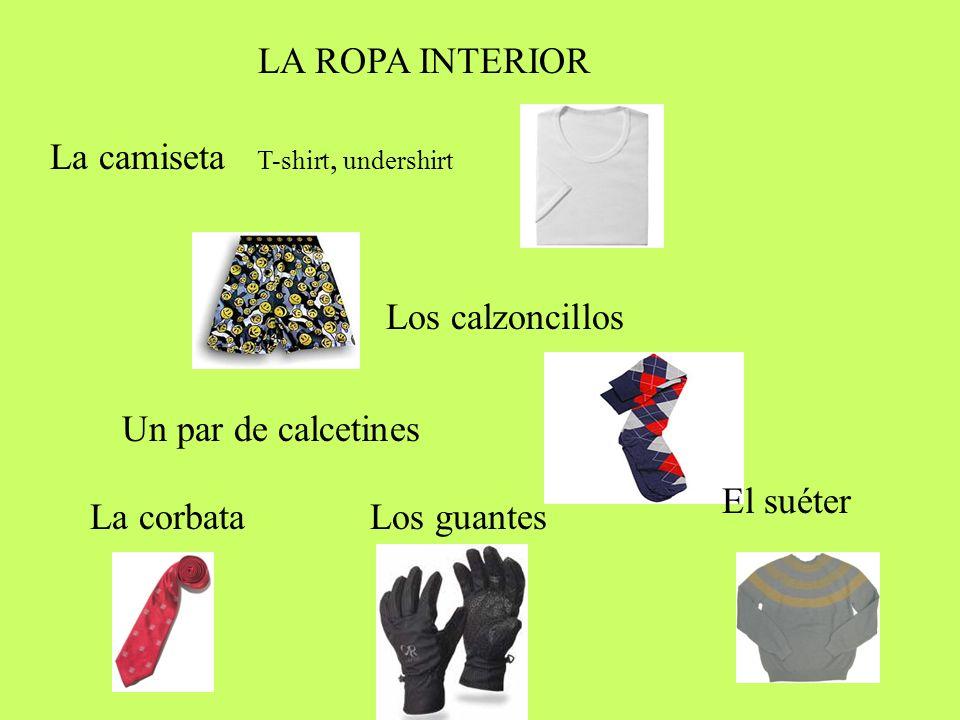 LA ROPA INTERIOR La camiseta T-shirt, undershirt Los calzoncillos Un par de calcetines La corbataLos guantes El suéter