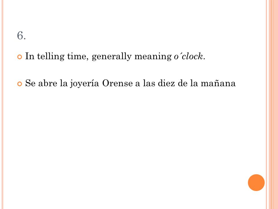 6. In telling time, generally meaning o´clock. Se abre la joyería Orense a las diez de la mañana