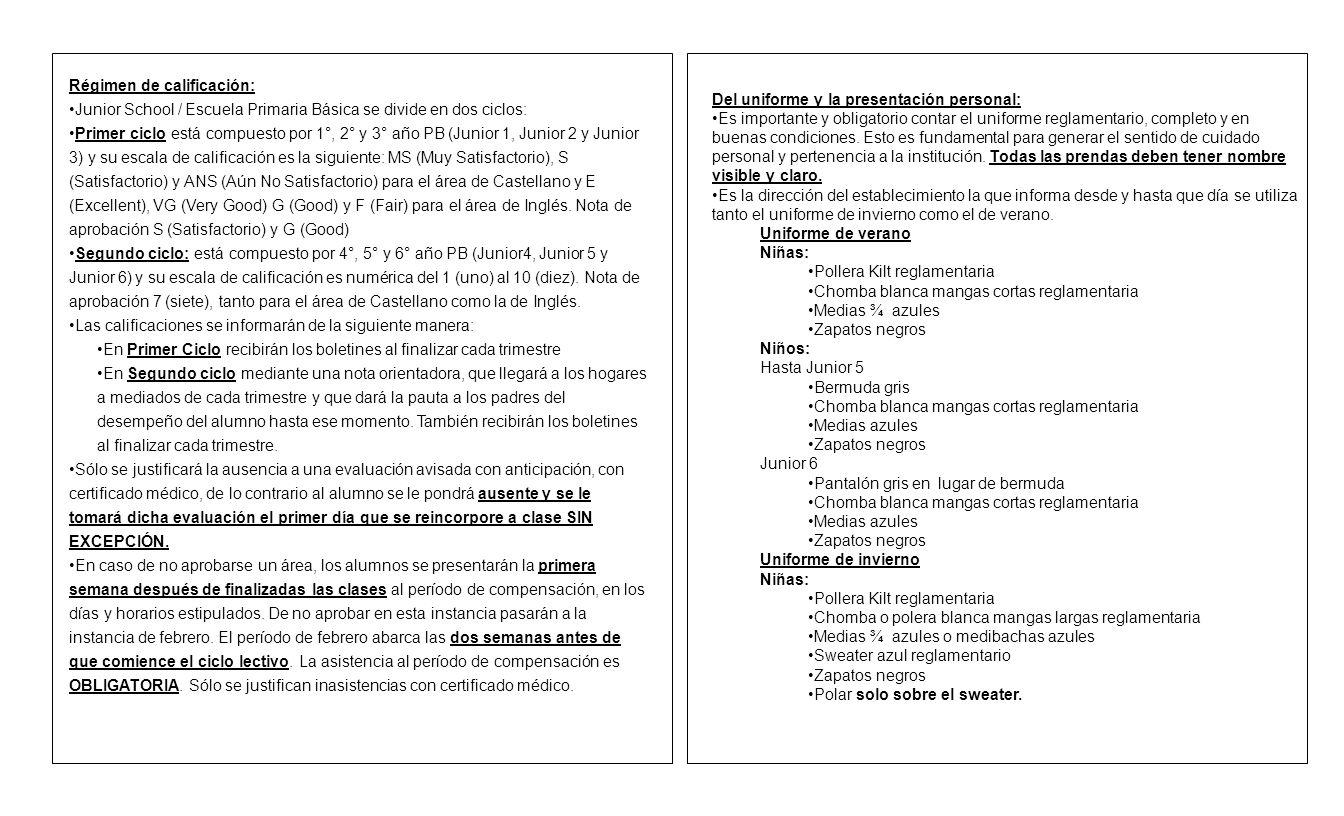 Régimen de calificación: Junior School / Escuela Primaria Básica se divide en dos ciclos: Primer ciclo está compuesto por 1°, 2° y 3° año PB (Junior 1, Junior 2 y Junior 3) y su escala de calificación es la siguiente: MS (Muy Satisfactorio), S (Satisfactorio) y ANS (Aún No Satisfactorio) para el área de Castellano y E (Excellent), VG (Very Good) G (Good) y F (Fair) para el área de Inglés.