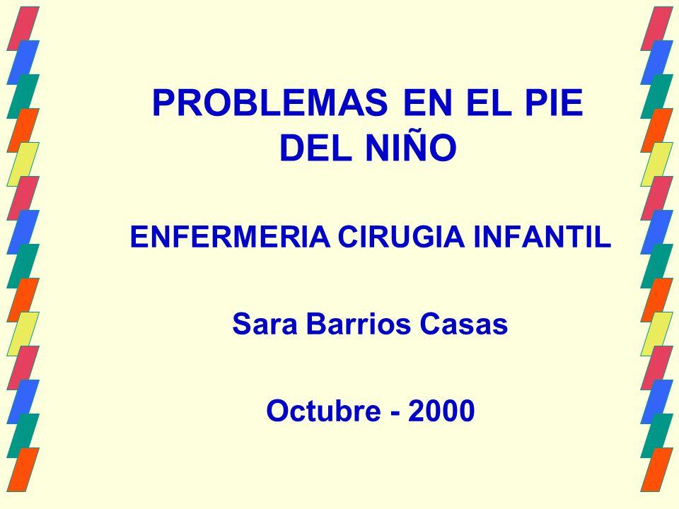 PROBLEMAS EN EL PIE DEL NIÑO ENFERMERIA CIRUGIA INFANTIL Sara Barrios Casas Octubre - 2000