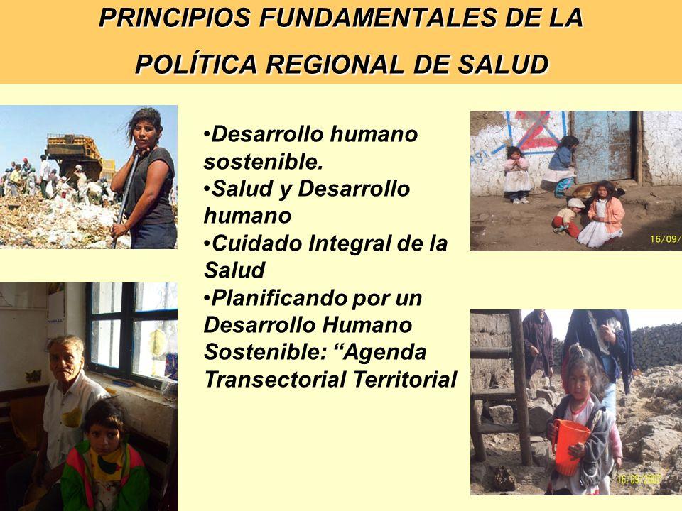 PRINCIPIOS FUNDAMENTALES DE LA POLÍTICA REGIONAL DE SALUD Desarrollo humano sostenible. Salud y Desarrollo humano Cuidado Integral de la Salud Planifi