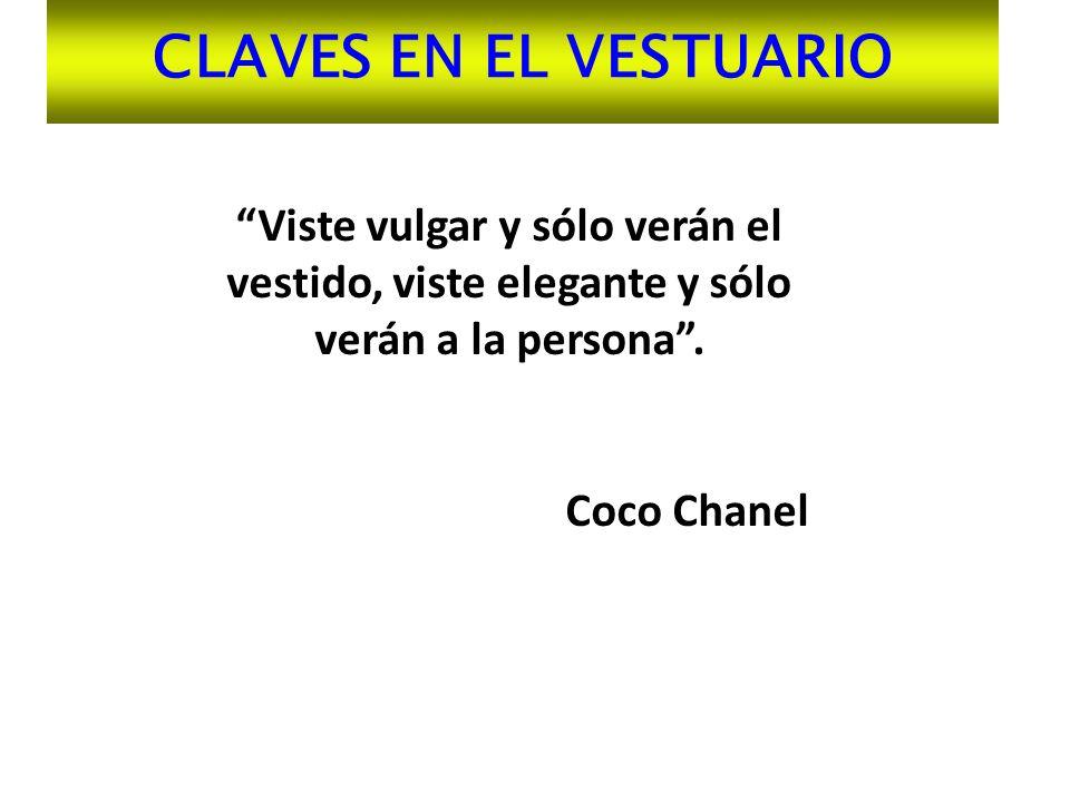 CLAVES EN EL VESTUARIO Viste vulgar y sólo verán el vestido, viste elegante y sólo verán a la persona. Coco Chanel