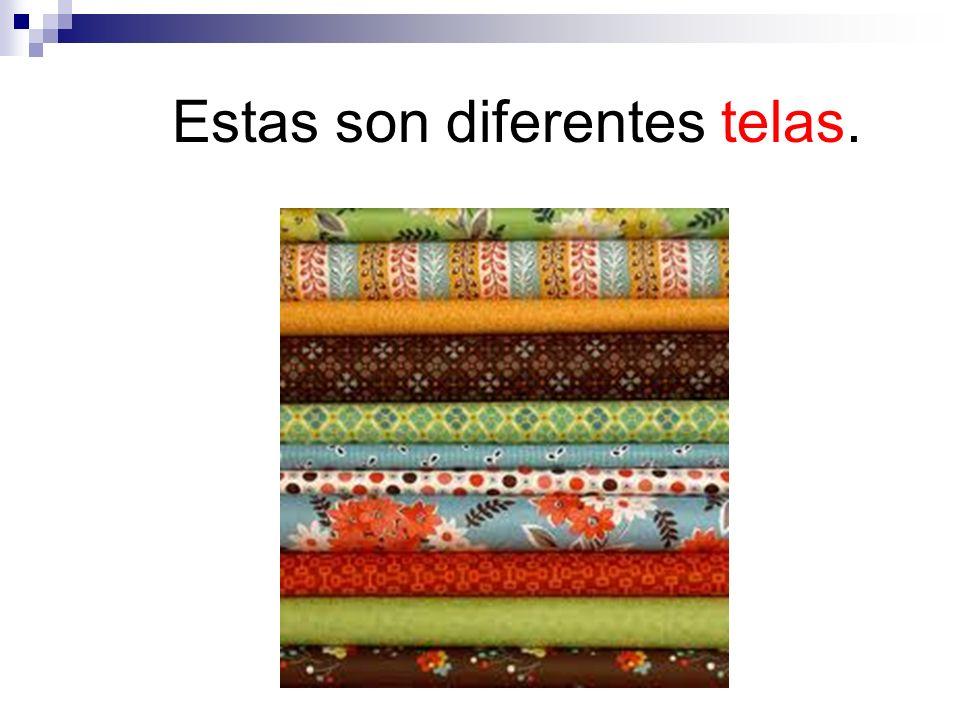 Estas son diferentes telas.