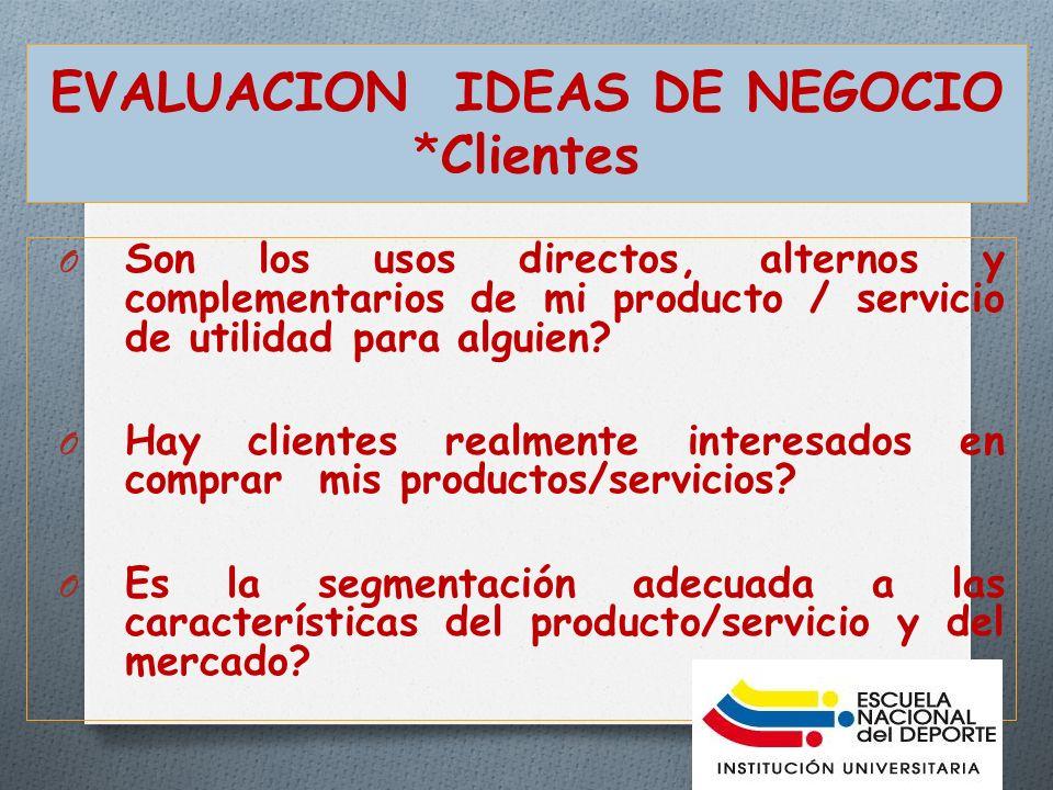 EVALUACION IDEAS DE NEGOCIO *Clientes O Son los usos directos, alternos y complementarios de mi producto / servicio de utilidad para alguien.