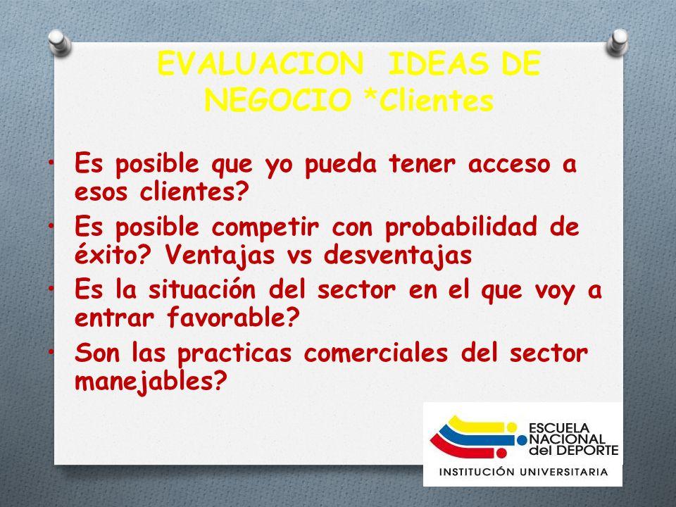 EVALUACION IDEAS DE NEGOCIO *Clientes Es posible que yo pueda tener acceso a esos clientes.